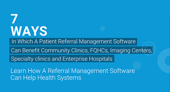 Seven Ways In Which A Patient Referral Management Software Can Benefit Community Clinics, FQHCs, Imaging Centers, Specialty Clinics and Enterprise Hospitals