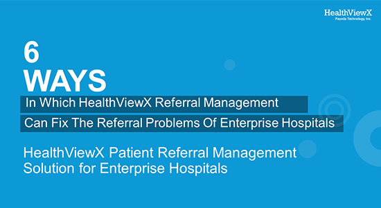 6 Ways In Which HealthViewX Referral Management Can Solve The Referral Problems Of Enterprise Hospitals